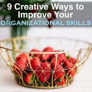 9 Creative Ways to Improve Your Organizational Skills