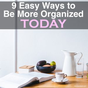 9 Easy Ways to Be More Organized Today