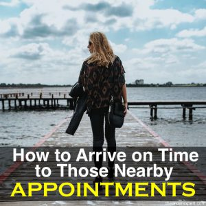 How to Arrive on Time to Those Nearby Appointments