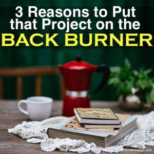 3 Reasons to Put that Project on the Back Burner