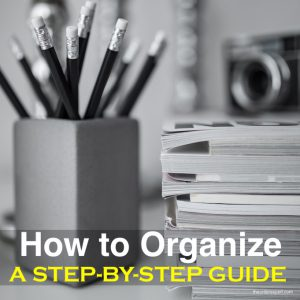 How to Organize: A Step-By-Step Guide