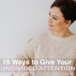 19 Ways to Give Your Undivided Attention