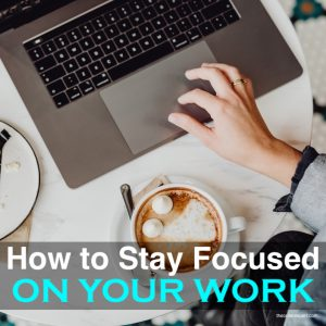 How to Stay Focused on Your Work